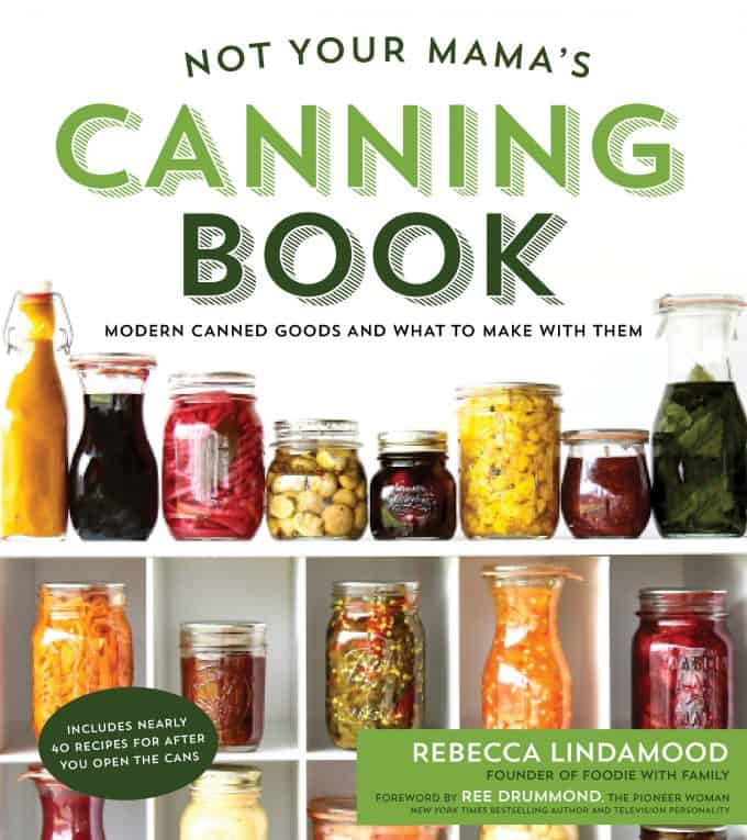 Not Your Mama's Canning Book: Modern Canned Goods and What to Make with Them from Rebecca Lindamood of foodiewithfamily.com